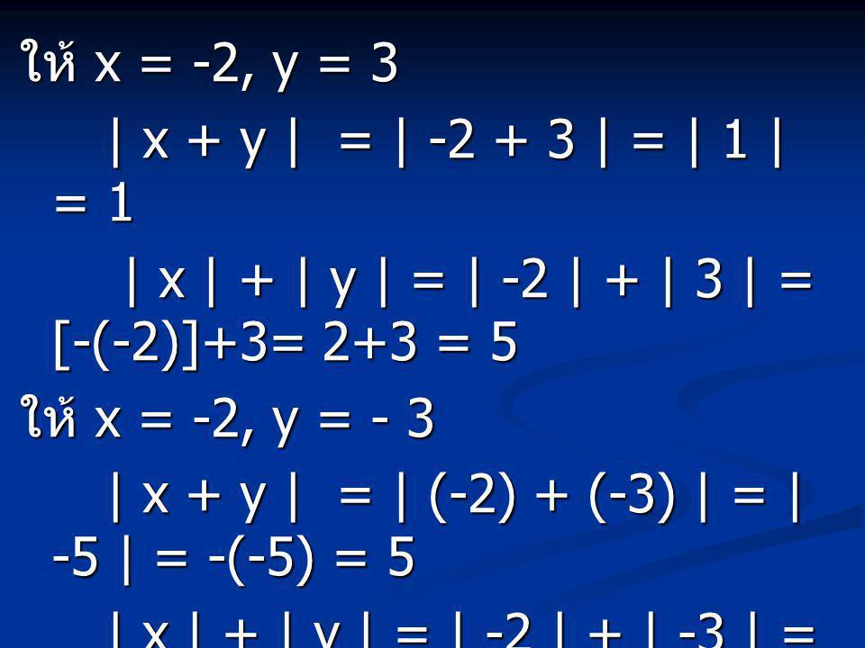 ให้ x = -2, y = 3 | x + y | = | -2 + 3 | = | 1 | = 1. | x | + | y | = | -2 | + | 3 | = [-(-2)]+3= 2+3 = 5.